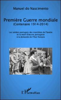 Première Guerre mondiale (centenaire 1914-2014) - Les soldats portugais des tranchées de Flandre et la main-d'oeuvre portugaise à la demande de l'Etat français-Manuel do Nascimento