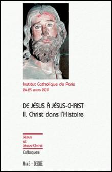 De Jésus à Jésus Christ, actes du colloque de Paris 24-25 mars 2011 - Tome 2 : Christ dans l'Histoire-Institut catholique de Paris