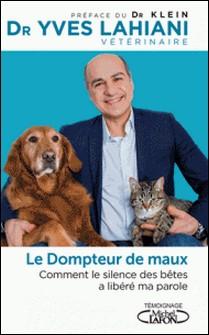 Le dompteur de maux - Comment le silence des bêtes a libéré ma parole-Yves Lahiani