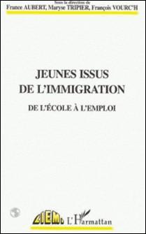 Jeunes issus de l'immigration - De l'école à l'emploi, [colloque européen Réussite scolaire et universitaire, égalité des chances et discriminations à l'embauche des jeunes issus de l'immigration, 1996]-France Aubert