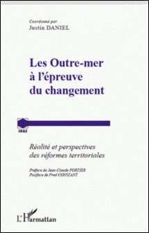 Les Outre-mer à l'épreuve du changement - Réalité et perspectives des réformes territoriales-Justin Daniel