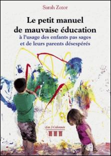 Le petit manuel de mauvaise éducation à l'usage des enfants pas sages et de leurs parents désespérés-Sarah Zozor