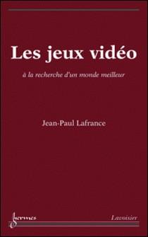 Les jeux vidéo - A la recherche d'un monde meilleur-Jean-Paul Lafrance