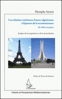 Les relations extérieures franco-algériennes à l'épreuve de la reconnaissance, de 1962 à nos jours - Analyse de la coopération et de la réconciliation-Mustapha Arihir