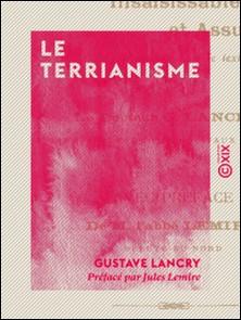 Le Terrianisme - La petite propriété insaisissable et assurée à tous-Gustave Lancry , Jules Lemire