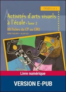 Activités d'arts visuels à l'école - Tome 2 - 80 fiches du CP au CM2-Serge Paolorsi , Alain Saey