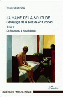 Généalogie de la solitude en Occident - Tome 2, La haine de la solitude, De Rousseau à Houellebecq-Thierry Ginestous