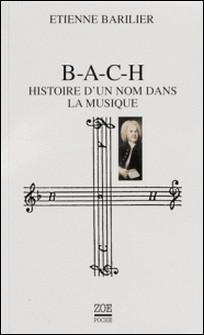 B-A-C-H - Histoire d'un nom dans la musique-Etienne Barilier