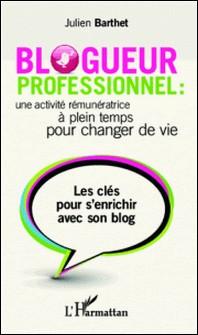 Blogueur professionnel : une activité rémunératrice à temps plein pour changer de vie - Les clés pour s'enrichir avec son blog-Julien Barthet