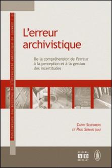 L'erreur archivistique - De la compréhension de l'erreur à la perception et à la gestion des incertitudes-Cathy Schoukens , Paul Servais