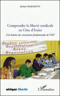 Comprendre la liberté syndicale en Côte d'Ivoire - A la lumière des conventions fondamentales de l'OIT-Jérôme Trabi Botty