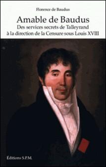 Amable de Baudus - Des services secrets de Talleyrand à la direction de la Censure sous Louis XVIII-Florence de Baudus