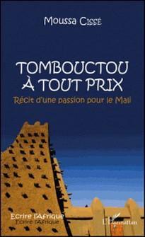 Tombouctou à tout prix - Récit dune passion pour le Mali-Moussa Cissé