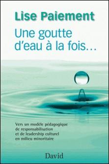 Une goutte d'eau à la fois. - Vers un modèle pédagogique de responsabilisation et de leadership culturel en milieu minoritaire-Lise Paiement
