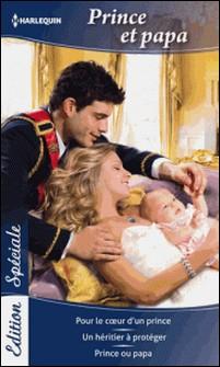 Prince et papa - Pour le coeur d'un prince - Un héritier à protéger - Prince ou papa-Laura Wright , Valerie Parv , Raye Morgan