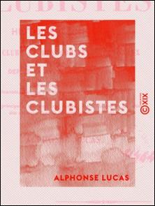Les Clubs et les Clubistes - Histoire complète critique et anecdotique des clubs et des comités électoraux fondés à Paris depuis la révolution de 1848-Alphonse Lucas