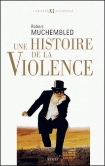 Une histoire de la violence - De la fin du Moyen-Age à nos jours-Robert Muchembled