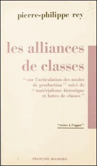 Les alliances de classes - Sur l'articulation des modes de production. Suivi de Matérialisme historique et luttes de classes-Pierre Philippe Rey