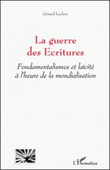 La guerre des Ecritures - Fondamentalismes et laïcité à l'heure de la mondialisation-Gérard Leclerc