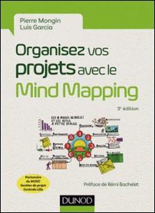 Organisez vos projets avec le Mind Mapping - 3e éd. - Les 8 phases du projet et les outils à mettre en place-Pierre Mongin