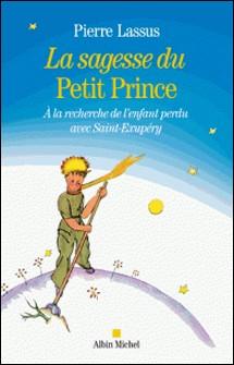 La Sagesse du Petit Prince - A la recherche de l'enfant perdu avec Saint-Exupery-Pierre Lassus
