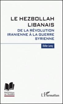 Le Hezbollah libanais - De la révolution iranienne à la guerre syrienne-Didier Leroy