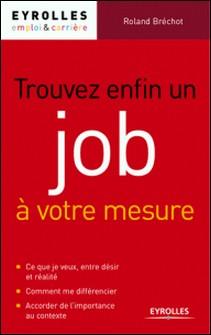 Trouver enfin un job à votre mesure - Comment multiplier les réponses positives à vos candidatures-Roland Bréchot