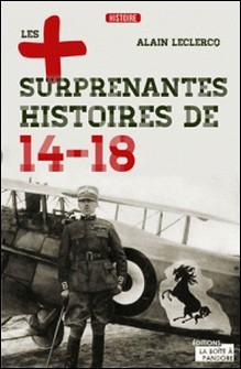 Les plus surprenantes histoires de 14-18 - Essai historique-Alain Leclercq , Gérard de Rubbel