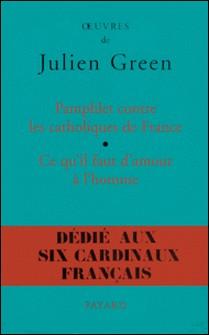 Pamphlet contre les catholiques de France, suivi de Ce qu'il faut d'amour à l'homme-Julien Green