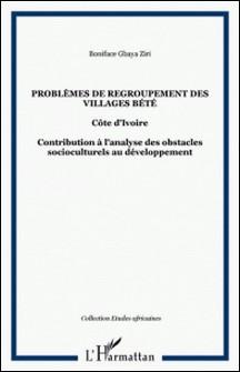 Problèmes de regropement des villages bété : contribution à l'analyse des obstacles socioculturels au développement-Boniface Gbaya Ziri