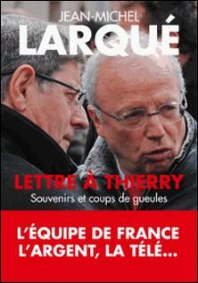 Lettre à Thierry - Souvenirs et coups de gueule-Jean-Michel Larqué
