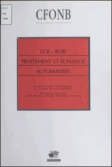LCR - BOR TRAITEMENT ET ECHANGE AUTOMATISES. Dispositions techniques à l'usage de la clientèle, Nouvelle édition avec modalités du passage à l'euro-CFONB
