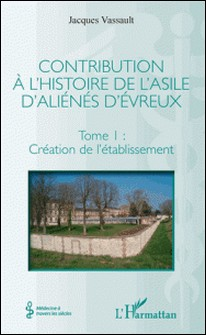 Contribution à l'histoire de l'asile d'aliénés d'Évreux - Tome I : Création de l'établissement-Jacques Vassault