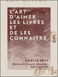 L'Art d'aimer les livres et de les connaitre - Lettres à un jeune bibliophile-François-Alexandre-Alfred Gérardin , Jules le Petit