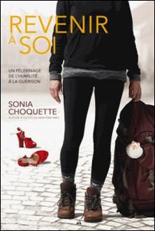 Revenir à soi - Un pèlerinage de l'humilité à la guérison-Sonia Choquette