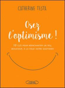 Osez l'optimisme ! - 10 clés pour réenchanter un peu, beaucoup, à la folie votre quotidien-Catherine Testa