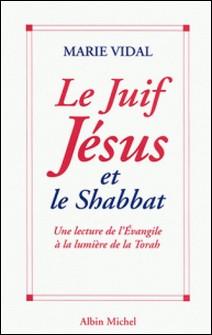 Le Juif Jésus et le Shabbat - Une lecture de l'Évangile à la lumière de la Torah-Marie Vidal