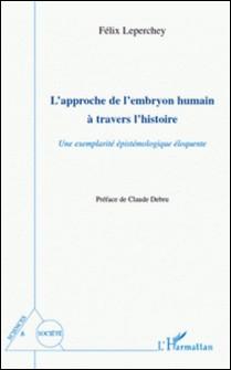 L'approche de l'embryon humain a travers l'histoire - Une exemplarité épistémologique éloquente-Félix Leperchey