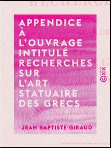 Appendice à l'ouvrage intitulé Recherches sur l'art statuaire des Grecs - Ou lettre de M. Giraud à M. Émeric-David-Jean Baptiste Giraud