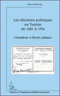 Les élections politiques en Tunisie de 1881 à 1956 - Colonialisme et libertés politiques-Arfaoui Khémais