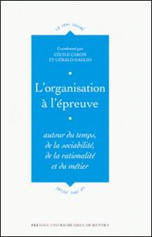 L'organisation à l'épreuve - Autour du temps, de la sociabilité, de la rationalité et du métier-Cécile Caron , Gérald Gaglio