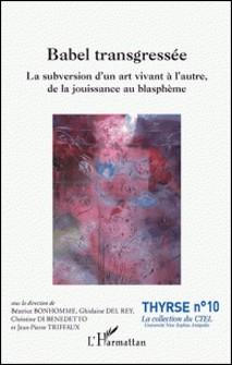 Babel transgressée - La subversion d'un art vivant à l'autre, de la jouissance au blasphème-Béatrice Bonhomme , Ghislaine Del Rey , Christine Di Benedetto , Jean-Pierre Triffaux