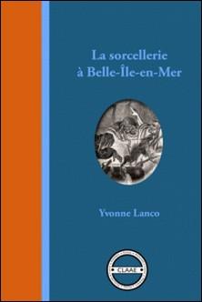 La sorcellerie à Belle-Île-en-Mer - Légendes, contes et histoires vraies-Yvonne Lanco