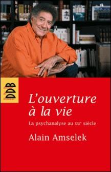 L'ouverture à la vie - La psychanalyse au XXIe siècle-Alain Amselek