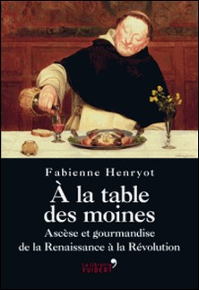 A la table des moines - Ascèse et gourmandise de la Renaissance à la Révolution-Fabienne Henryot