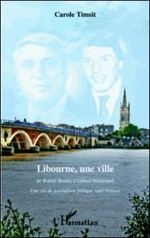 Libourne, une ville : de Robert Boulin à Gilbert Mitterrand - Une vie de journaliste presque sans histoire-Carole Timsit