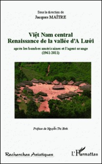 Viêt Nam central - Renaissance de la vallée d'A Luoi aprés les bombes américaines et l'agent orange (1961-2011)-Jacques Maître
