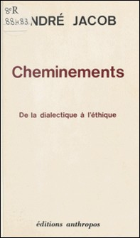 Cheminements, de la dialectique à l'éthique-André Jacob