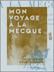 Mon voyage à La Mecque-Jules Gervais-Courtellemont