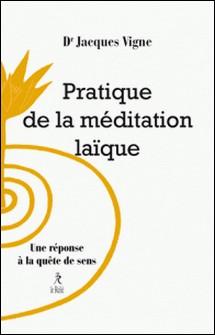 Pratique de la méditation laïque - Une réponse à la quête de sens-Docteur Jacques Vigne
